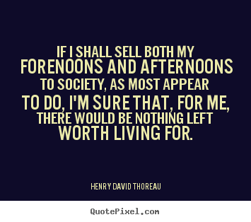 Life quote - If i shall sell both my forenoons and afternoons to society,..