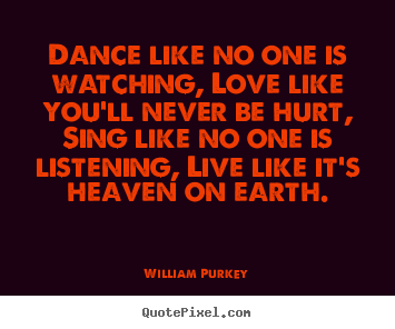 Dance like no one is watching, love like you'll never be hurt, sing like.. William Purkey  life quotes