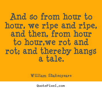 William Shakespeare picture quotes - And so from hour to hour, we ripe and ripe, and then, from.. - Life quote