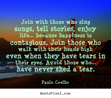 Life quote - Join with those who sing songs, tell stories, enjoy life.....