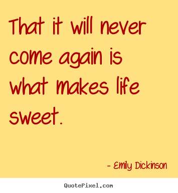 Quotes about life - That it will never come again is what makes life sweet.