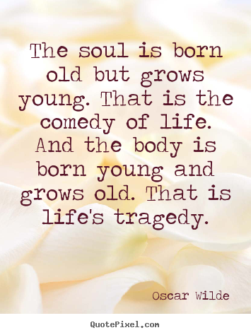 Life quotes - The soul is born old but grows young. that..