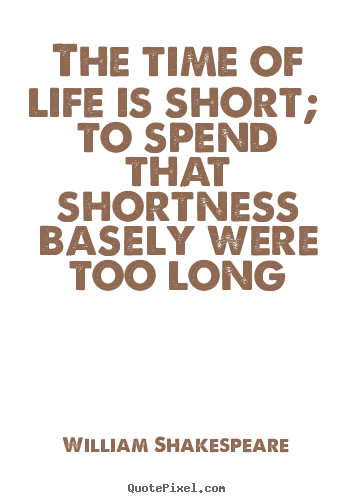 Quotes about life - The time of life is short; to spend that shortness basely..