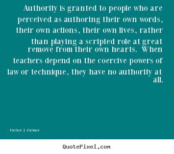 Authority is granted to people who are perceived.. Parker J. Palmer great life quotes