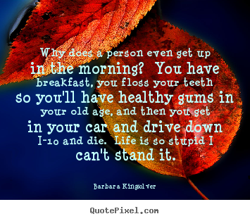 Create your own picture quotes about life - Why does a person even get up in the morning?  you have breakfast,..