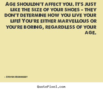 Steven Morrissey picture quotes - Age shouldn't affect you. it's just like the.. - Life quote
