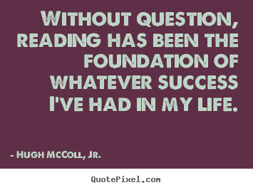 Life quote - Without question, reading has been the foundation..