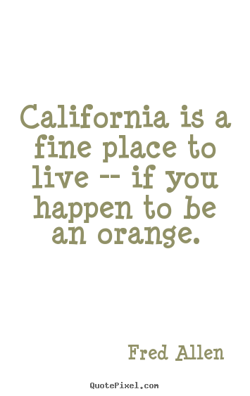 Fred Allen picture quotes - California is a fine place to live -- if you happen to be.. - Life quote