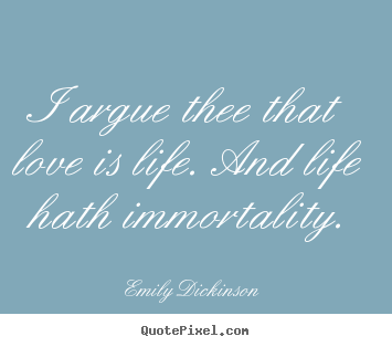 I argue thee that love is life. and life hath.. Emily Dickinson  life quotes