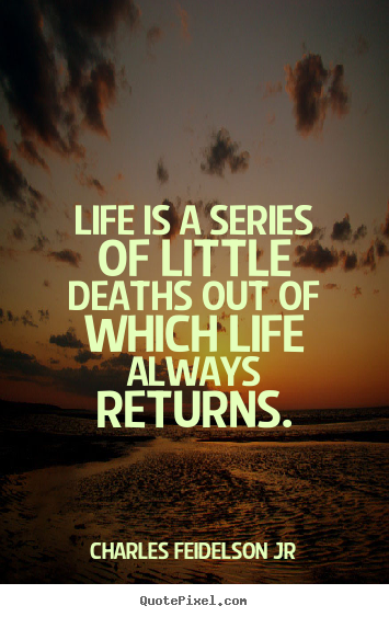 Charles Feidelson Jr picture quotes - Life is a series of little deaths out of which life always returns. - Life quote
