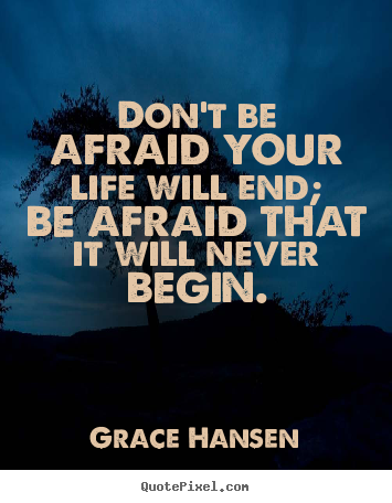 Grace Hansen picture quotes - Don't be afraid your life will end; be afraid that it.. - Life quotes
