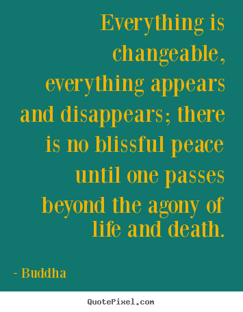 Everything is changeable, everything appears and disappears; there.. Buddha great life quotes