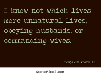 Create custom image quotes about life - I know not which lives more unnatural lives, obeying husbands, or commanding..