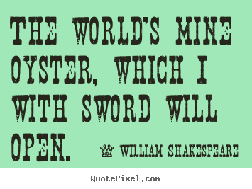 The world's mine oyster, which i with sword will.. William Shakespeare famous life quotes