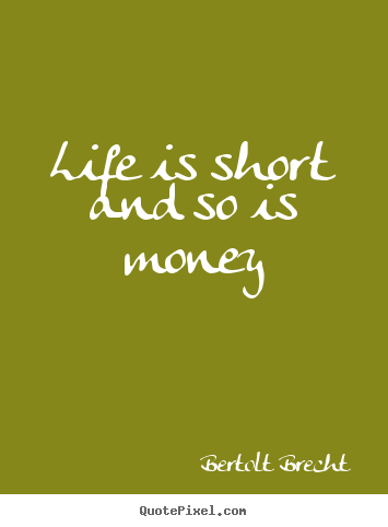Bertolt Brecht picture quotes - Life is short and so is money - Life quotes