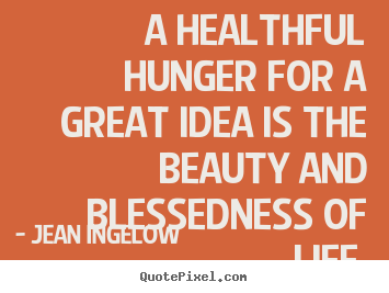 Quote about life - A healthful hunger for a great idea is the beauty..