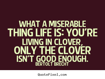 Bertolt Brecht picture quotes - What a miserable thing life is: you're living in clover,.. - Life quotes