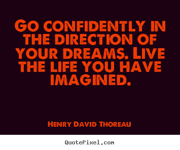 Henry David Thoreau picture quotes - Go confidently in the direction of your dreams. live the life.. - Life quotes
