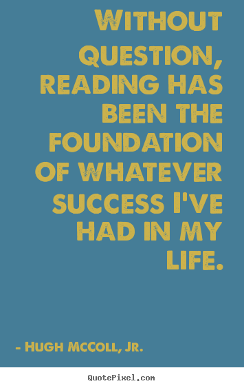 Create your own photo quotes about life - Without question, reading has been the foundation..