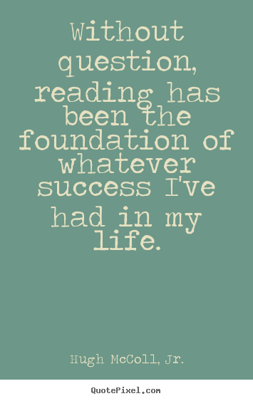 Quotes about life - Without question, reading has been the foundation of whatever..