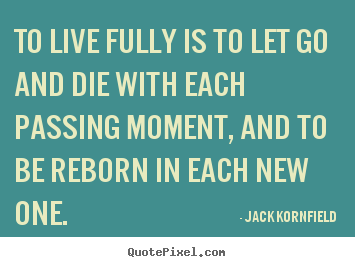 Jack Kornfield picture quotes - To live fully is to let go and die with each passing moment, and.. - Life quotes