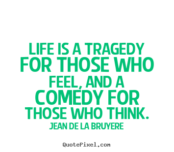 Jean De La Bruyere picture quotes - Life is a tragedy for those who feel, and a comedy for those who think. - Life quote