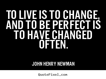 Make custom picture quotes about life - To live is to change, and to be perfect is to have changed..