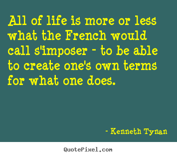 All of life is more or less what the french would.. Kenneth Tynan good life quote