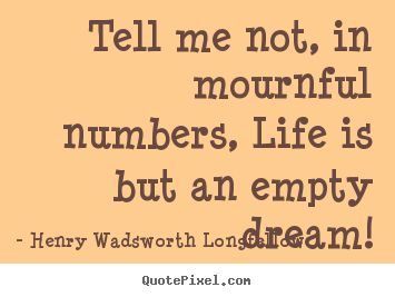 Life quotes - Tell me not, in mournful numbers, life is but an..