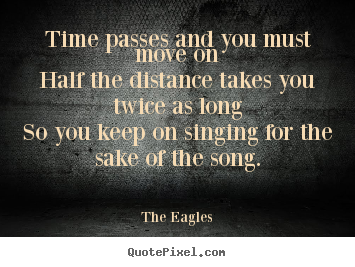 Time passes and you must move onhalf the distance takes.. The Eagles great life quotes