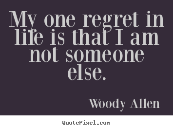 Woody Allen picture quotes - My one regret in life is that i am not someone else. - Life quotes