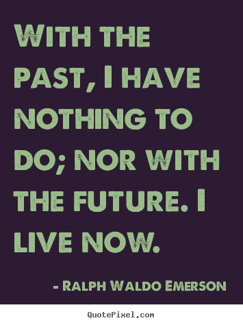 Ralph Waldo Emerson picture quote - With the past, i have nothing to do; nor with the future. i live now. - Life quotes