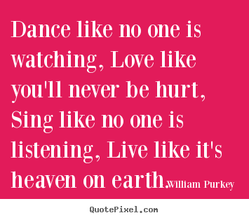 Quotes about life - Dance like no one is watching, love like you'll..