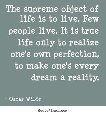 The supreme object of life is to live. few people live. it is true life.. Oscar Wilde  life quote