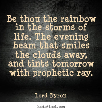 Be thou the rainbow in the storms of life. the evening beam that smiles.. Lord Byron famous life quote