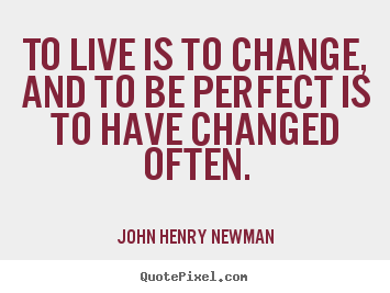 Life quotes - To live is to change, and to be perfect is to have changed often.