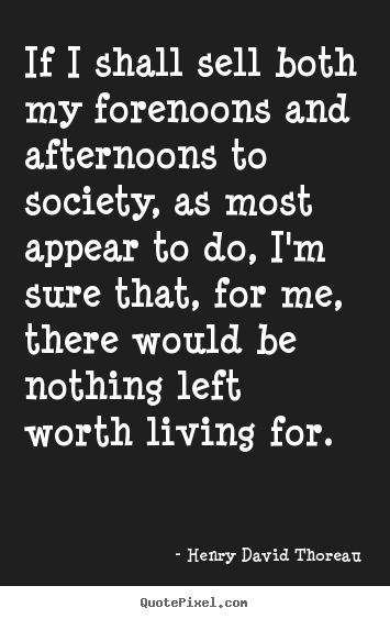 Quotes about life - If i shall sell both my forenoons and afternoons to society, as..