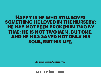Gilbert Keith Chesterton picture quote - Happy is he who still loves something he loved in the nursery: he.. - Life quote