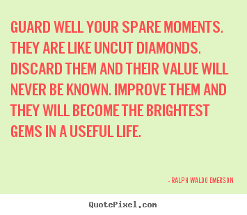 Quote about life - Guard well your spare moments. they are like uncut diamonds...