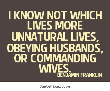 Benjamin Franklin picture quote - I know not which lives more unnatural lives,.. - Life quotes
