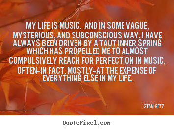 Stan Getz picture quotes - My life is music. and in some vague, mysterious,.. - Life quotes