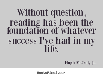 Quote about life - Without question, reading has been the foundation..