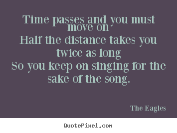 Time passes and you must move onhalf the distance takes.. The Eagles good life quote