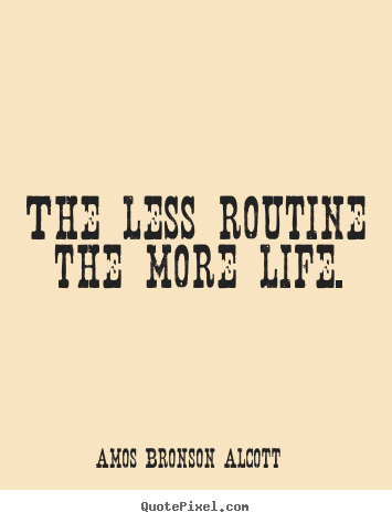 The less routine the more life. Amos Bronson Alcott popular life quote