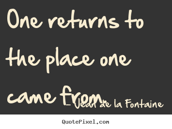 One returns to the place one came from. Jean De La Fontaine  life quotes