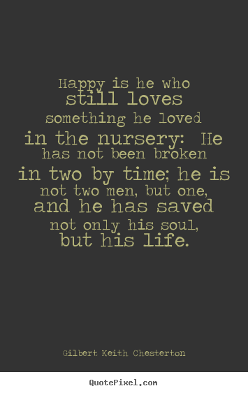 Create graphic picture quotes about life - Happy is he who still loves something he loved in the nursery: he has..