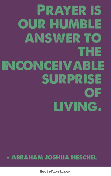 Prayer is our humble answer to the inconceivable.. Abraham Joshua Heschel top life quotes