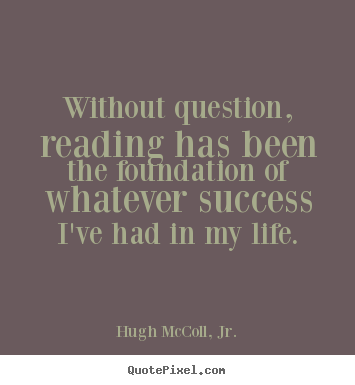 Hugh McColl, Jr. picture quotes - Without question, reading has been the foundation of whatever.. - Life quotes