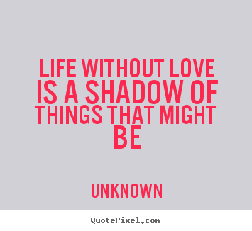 Make custom picture quotes about life - Life without love is a shadow of things that..