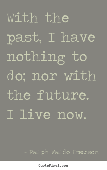 How to design picture quotes about life - With the past, i have nothing to do; nor with the..